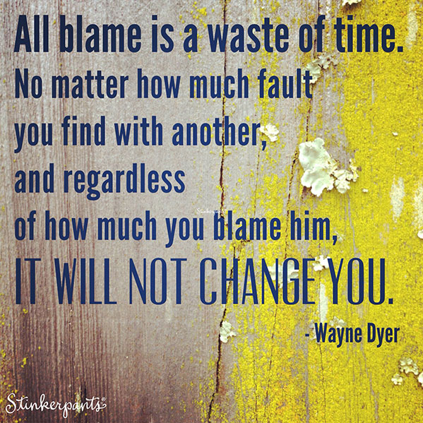 All blame is a waste of time. No matter how much fault you find with another, and regardless of how much you blame him, it will not change you. - Wayne Dyer