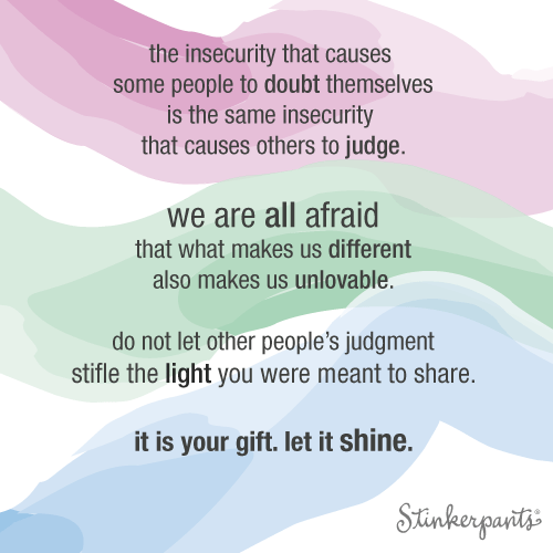 The insecurity that causes some people to doubt themselves is the same insecurity that causes others to judge. we are all afraid that what makes us different also makes us unlovable. do not let other people's judgment stifle the light you were meant to share. it is your gift. let it shine. // stinkerpants